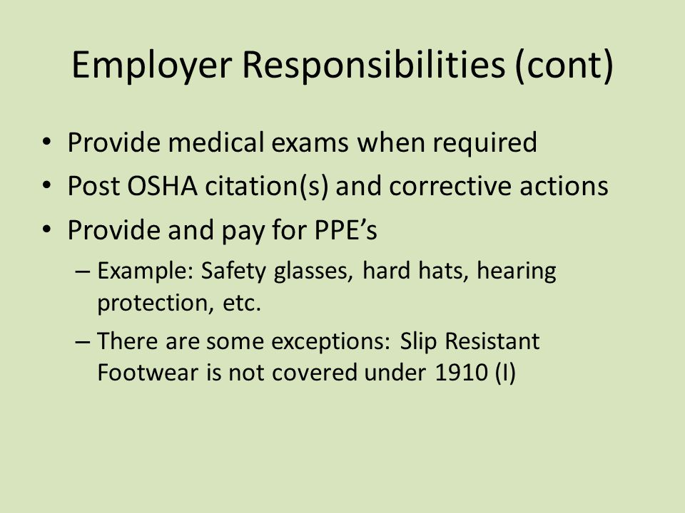 Employer Responsibilities (cont) Provide medical exams when required Post OSHA citation(s) and corrective actions Provide and pay for PPE's – Example: Safety glasses, hard hats, hearing protection, etc.
