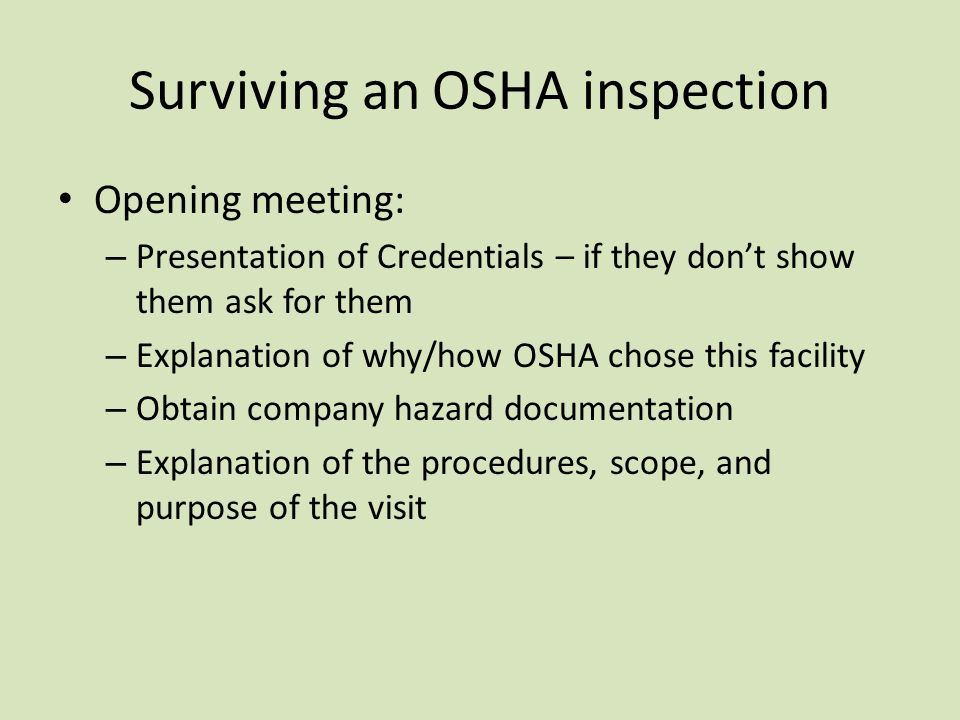 Surviving an OSHA inspection Opening meeting: – Presentation of Credentials – if they don't show them ask for them – Explanation of why/how OSHA chose