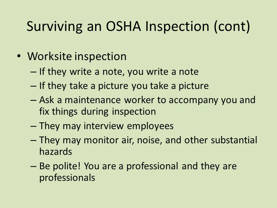 Surviving an OSHA Inspection (cont) Worksite inspection – If they write a note, you write a note – If they take a picture you take a picture – Ask a maintenance worker to accompany you and fix things during inspection – They may interview employees – They may monitor air, noise, and other substantial hazards – Be polite.