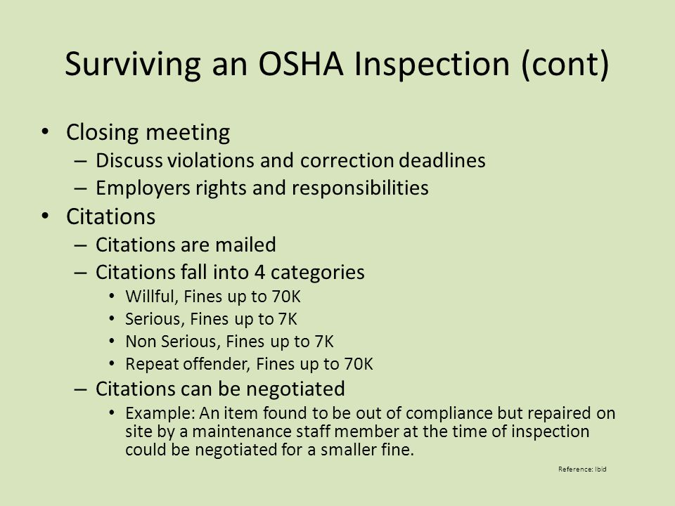 Surviving an OSHA Inspection (cont) Closing meeting – Discuss violations and correction deadlines – Employers rights and responsibilities Citations – Citations are mailed – Citations fall into 4 categories Willful, Fines up to 70K Serious, Fines up to 7K Non Serious, Fines up to 7K Repeat offender, Fines up to 70K – Citations can be negotiated Example: An item found to be out of compliance but repaired on site by a maintenance staff member at the time of inspection could be negotiated for a smaller fine.