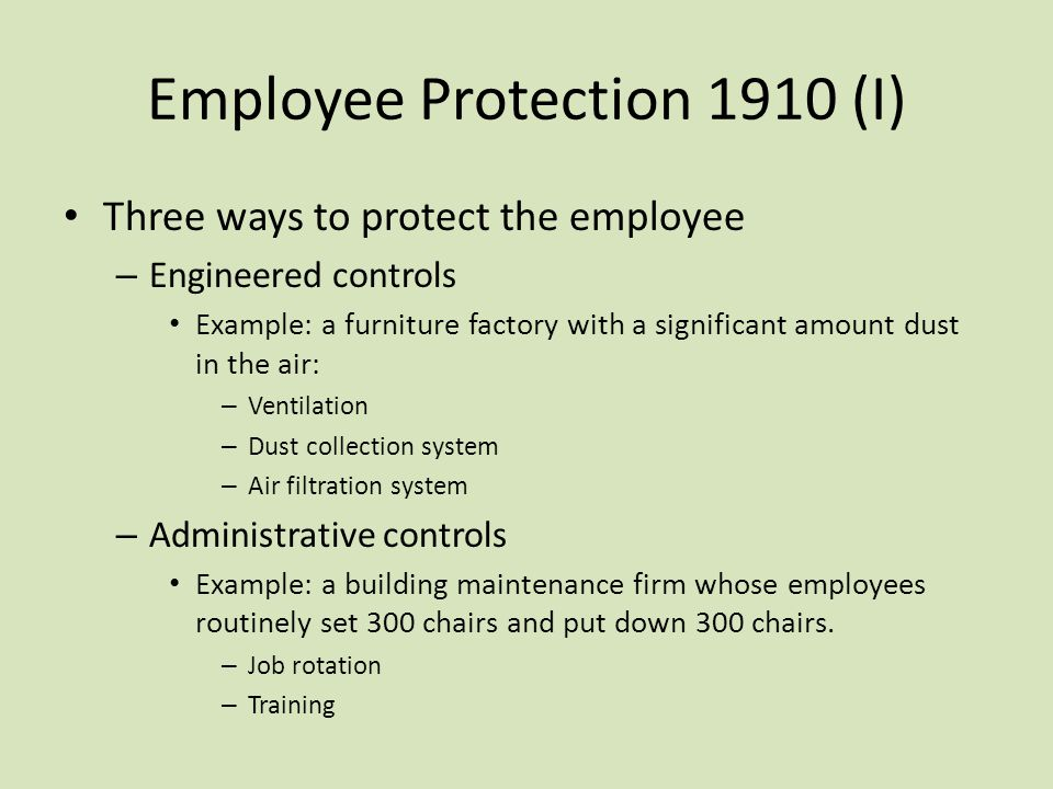 Employee Protection 1910 (I) Three ways to protect the employee – Engineered controls Example: a furniture factory with a significant amount dust in t