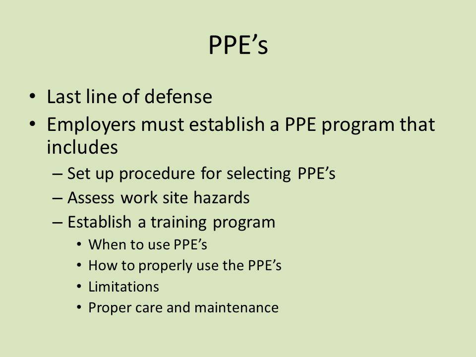 PPE's Last line of defense Employers must establish a PPE program that includes – Set up procedure for selecting PPE's – Assess work site hazards – Establish a training program When to use PPE's How to properly use the PPE's Limitations Proper care and maintenance