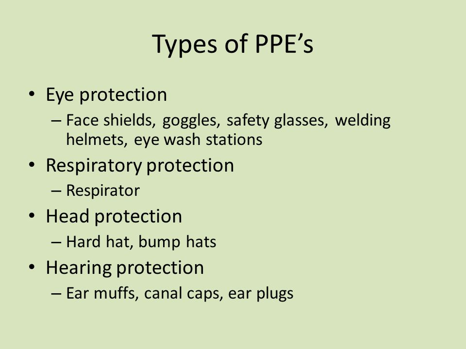 Types of PPE's Eye protection – Face shields, goggles, safety glasses, welding helmets, eye wash stations Respiratory protection – Respirator Head pro