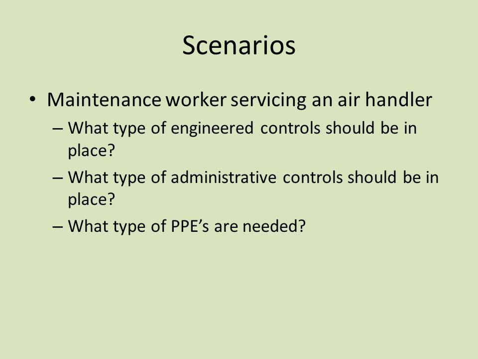 Scenarios Maintenance worker servicing an air handler – What type of engineered controls should be in place.