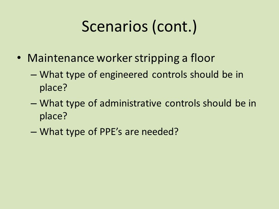 Scenarios (cont.) Maintenance worker stripping a floor – What type of engineered controls should be in place? – What type of administrative controls s