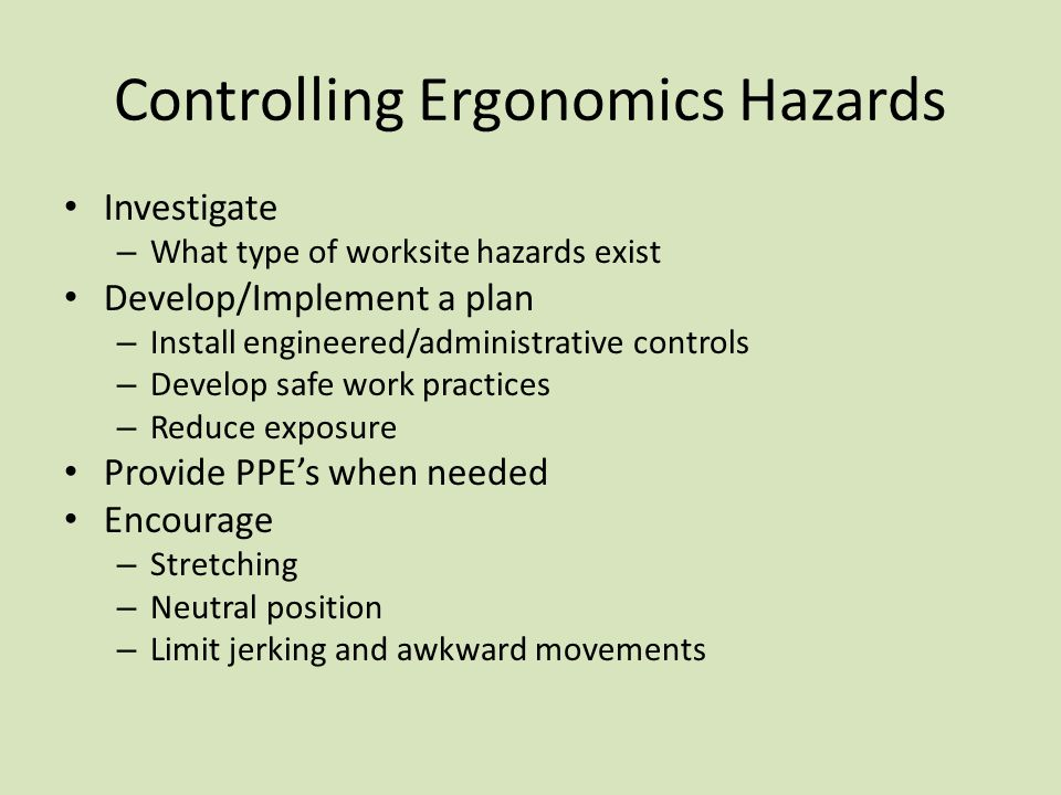 Controlling Ergonomics Hazards Investigate – What type of worksite hazards exist Develop/Implement a plan – Install engineered/administrative controls