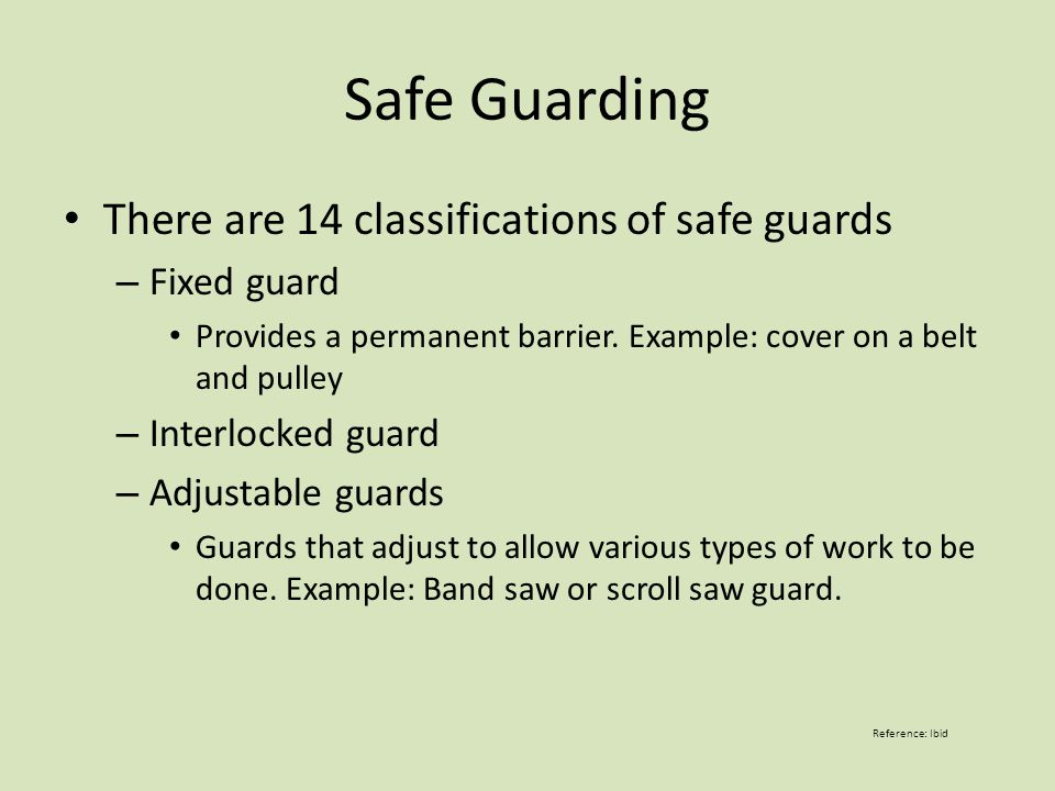 Safe Guarding There are 14 classifications of safe guards – Fixed guard Provides a permanent barrier.