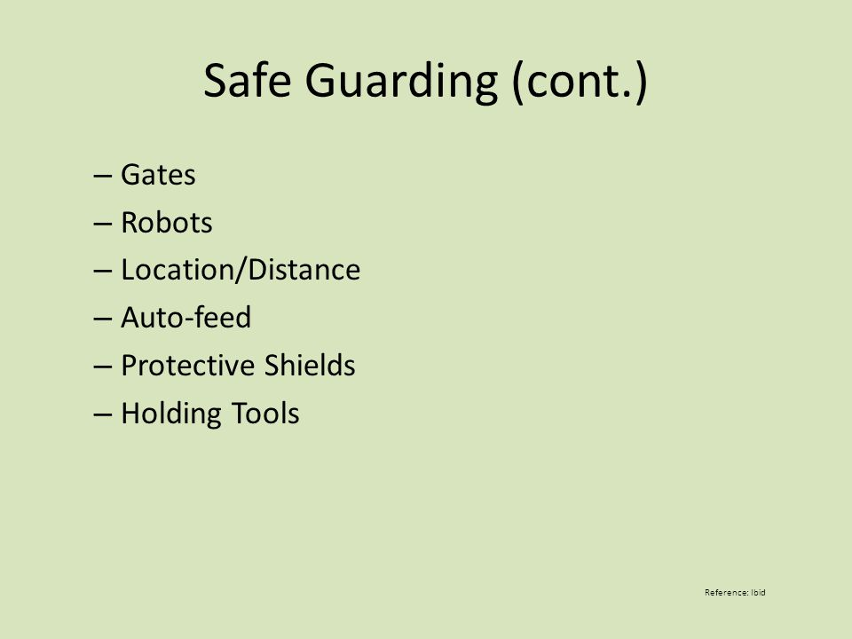 Safe Guarding (cont.) – Gates – Robots – Location/Distance – Auto-feed – Protective Shields – Holding Tools Reference: Ibid