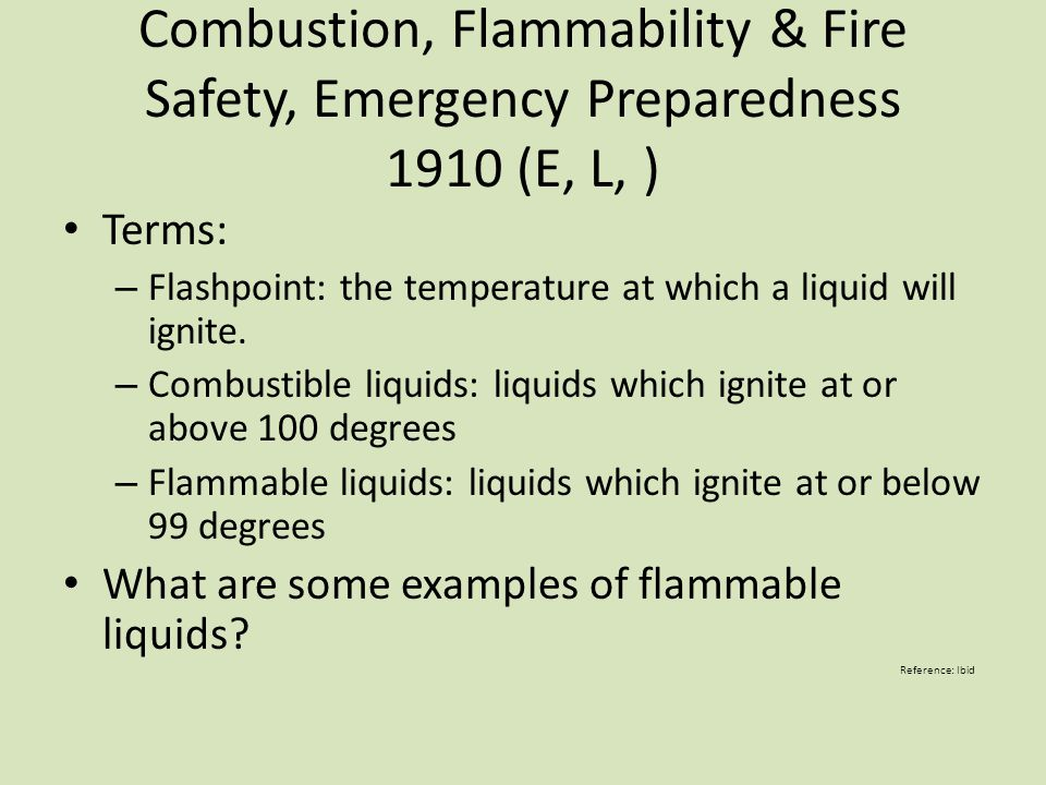Combustion, Flammability & Fire Safety, Emergency Preparedness 1910 (E, L, ) Terms: – Flashpoint: the temperature at which a liquid will ignite. – Com