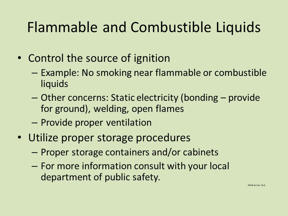 Flammable and Combustible Liquids Control the source of ignition – Example: No smoking near flammable or combustible liquids – Other concerns: Static
