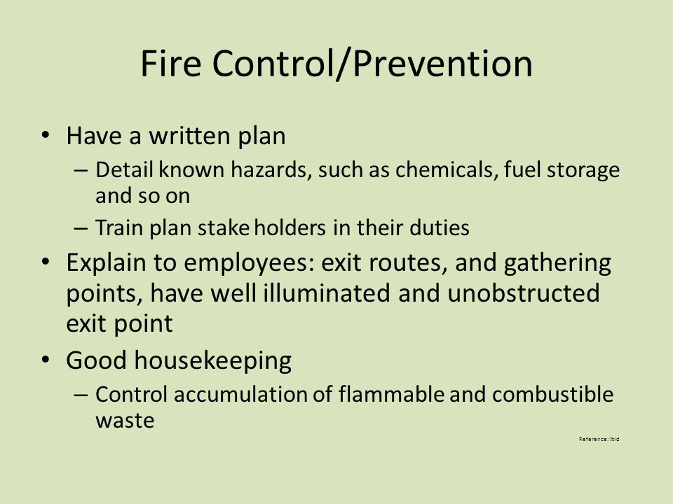 Fire Control/Prevention Have a written plan – Detail known hazards, such as chemicals, fuel storage and so on – Train plan stake holders in their duties Explain to employees: exit routes, and gathering points, have well illuminated and unobstructed exit point Good housekeeping – Control accumulation of flammable and combustible waste Reference: Ibid
