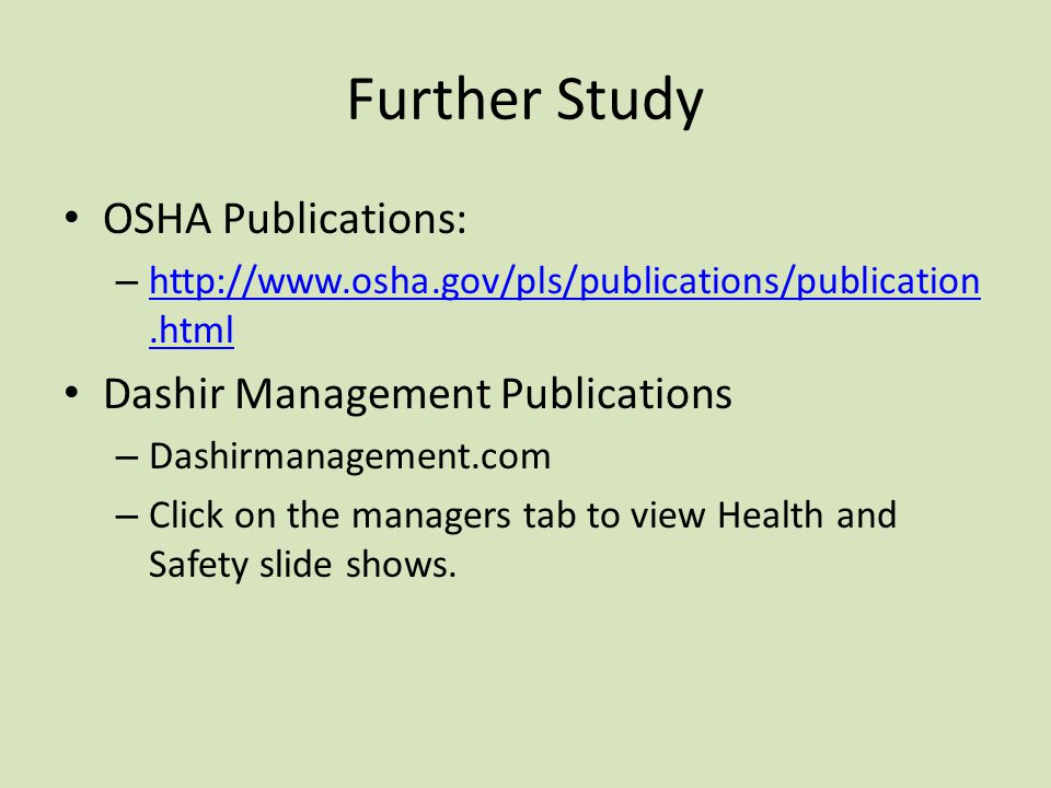 Further Study OSHA Publications: – http://www.osha.gov/pls/publications/publication.html http://www.osha.gov/pls/publications/publication.html Dashir Management Publications – Dashirmanagement.com – Click on the managers tab to view Health and Safety slide shows.
