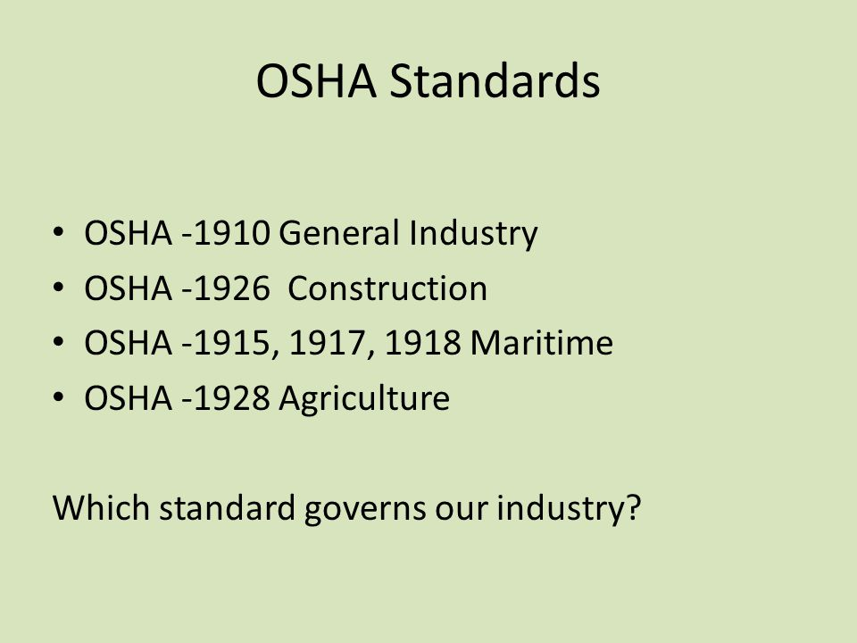 OSHA Standards OSHA -1910 General Industry OSHA -1926 Construction OSHA -1915, 1917, 1918 Maritime OSHA -1928 Agriculture Which standard governs our i