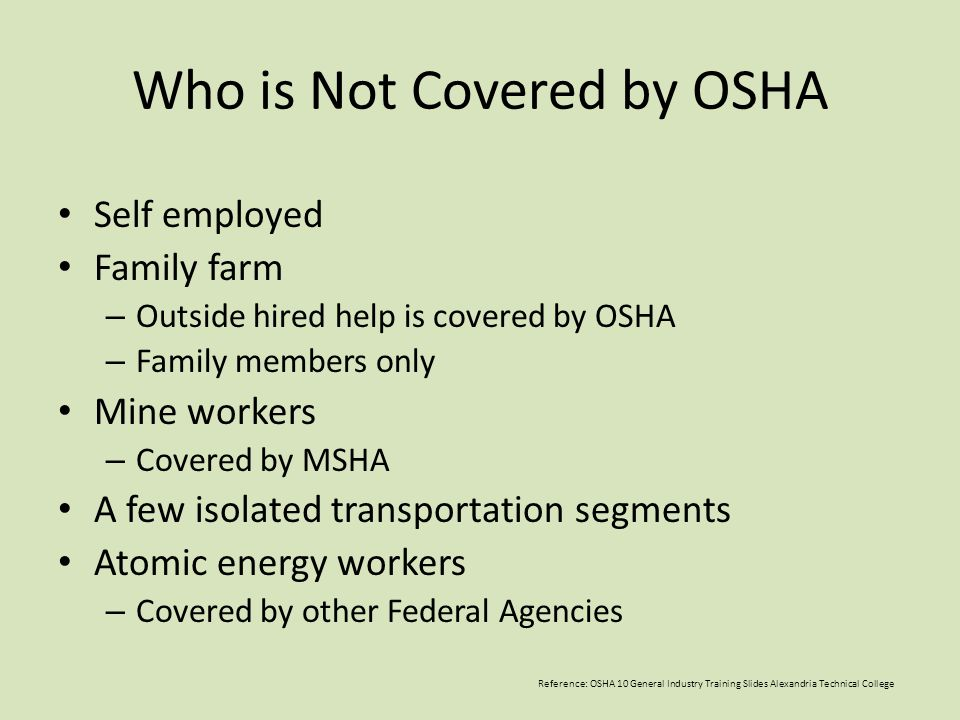 Who is Not Covered by OSHA Self employed Family farm – Outside hired help is covered by OSHA – Family members only Mine workers – Covered by MSHA A fe