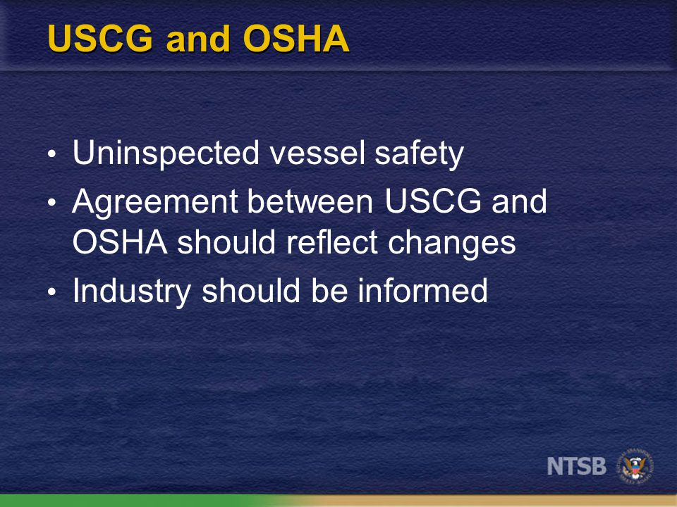 USCG and OSHA Uninspected vessel safety Agreement between USCG and OSHA should reflect changes Industry should be informed