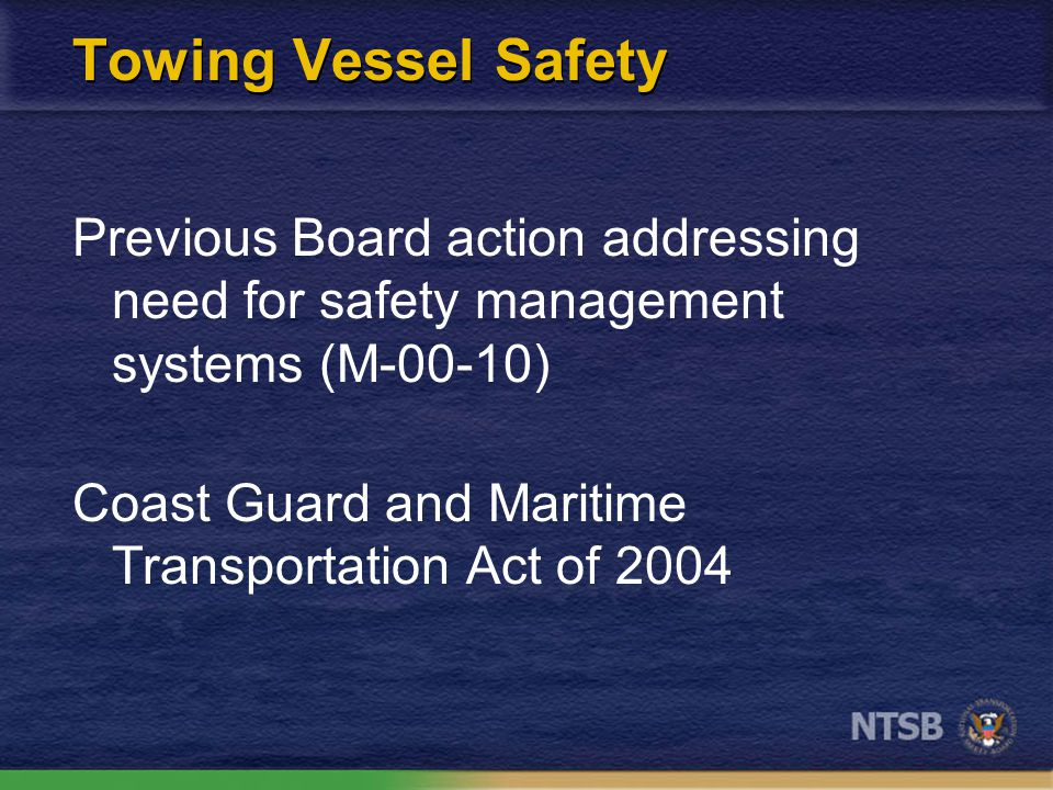 Towing Vessel Safety Previous Board action addressing need for safety management systems (M-00-10) Coast Guard and Maritime Transportation Act of 2004