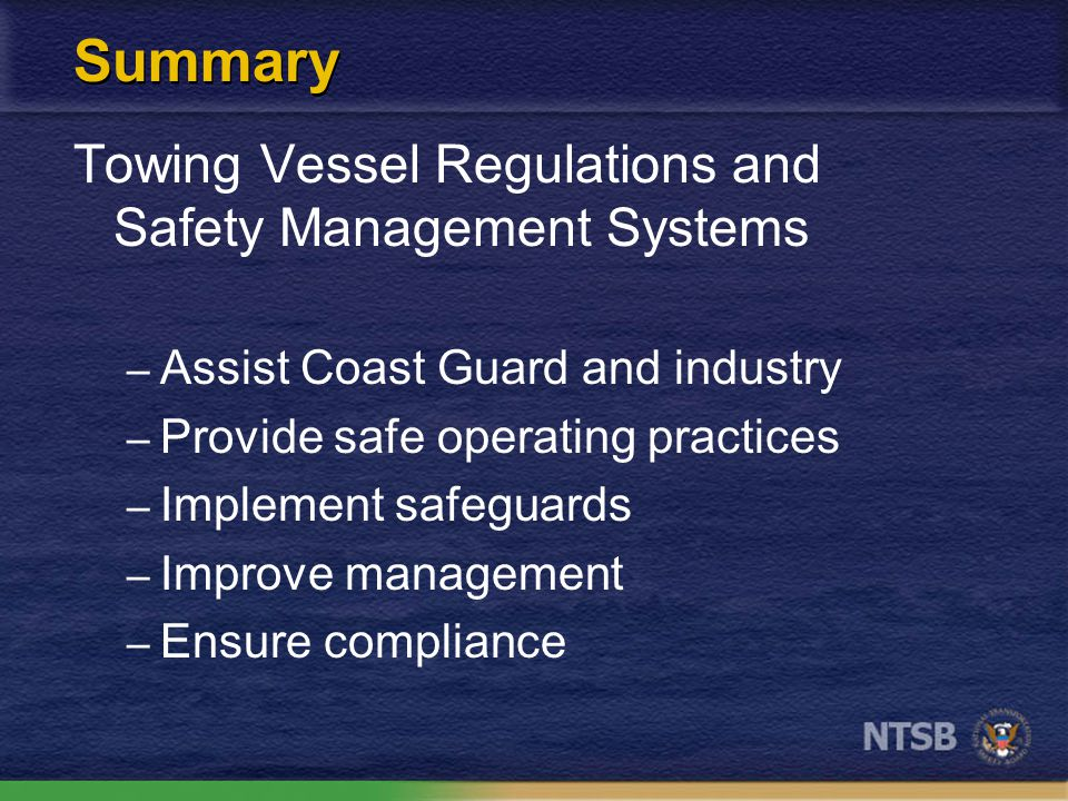 Summary Towing Vessel Regulations and Safety Management Systems – Assist Coast Guard and industry – Provide safe operating practices – Implement safeg
