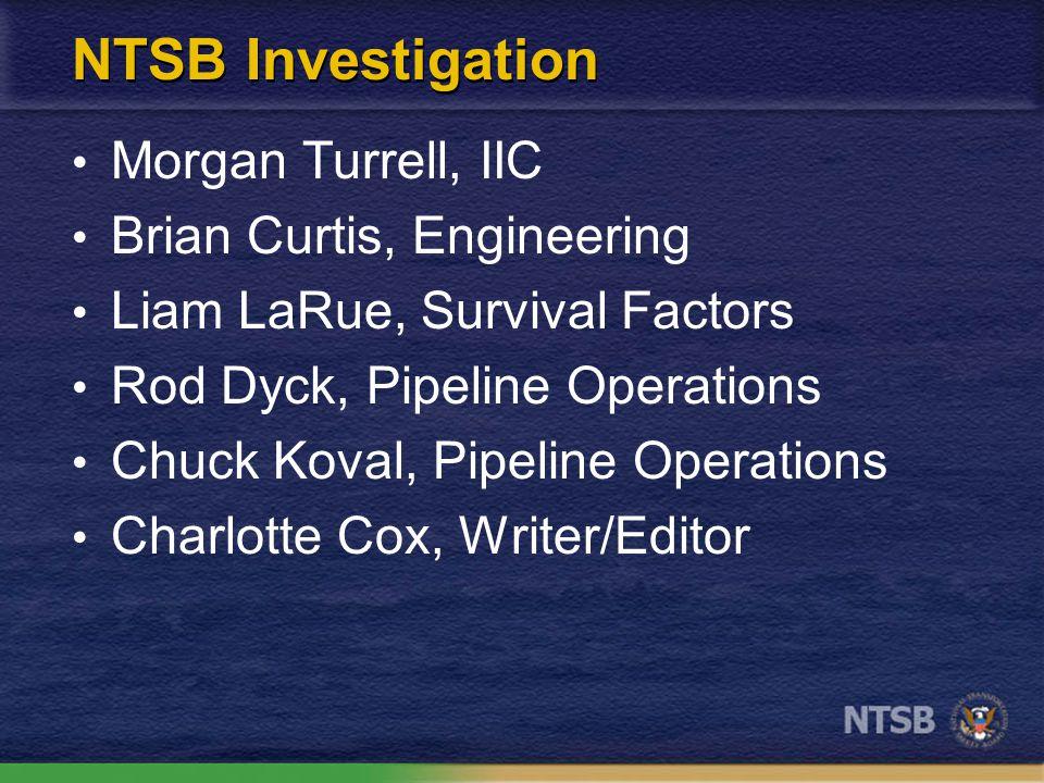 NTSB Investigation Morgan Turrell, IIC Brian Curtis, Engineering Liam LaRue, Survival Factors Rod Dyck, Pipeline Operations Chuck Koval, Pipeline Operations Charlotte Cox, Writer/Editor