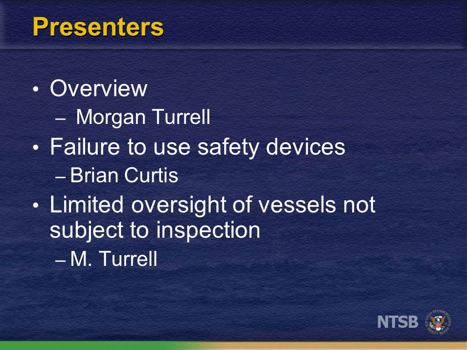 Presenters Overview – Morgan Turrell Failure to use safety devices – Brian Curtis Limited oversight of vessels not subject to inspection – M.