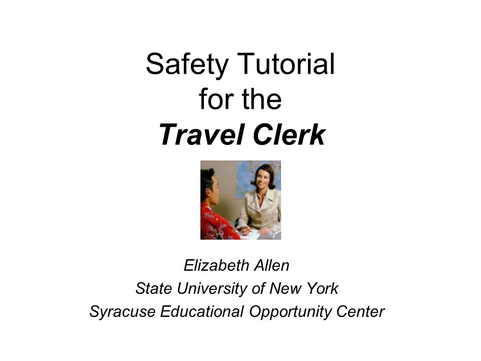 Safety Tutorial for the Travel Clerk Elizabeth Allen State University of New York Syracuse Educational Opportunity Center