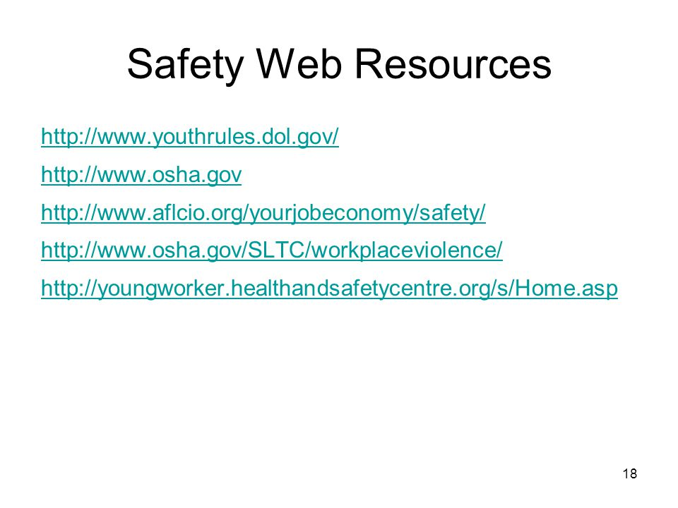 18 Safety Web Resources http://www.youthrules.dol.gov/ http://www.osha.gov http://www.aflcio.org/yourjobeconomy/safety/ http://www.osha.gov/SLTC/workplaceviolence/ http://youngworker.healthandsafetycentre.org/s/Home.asp