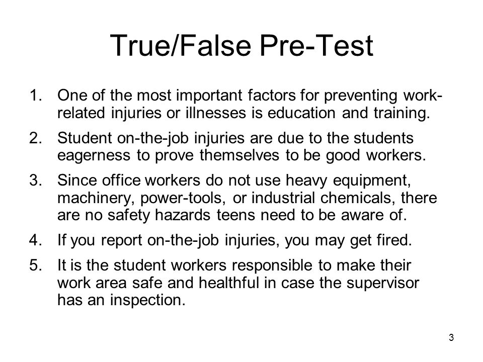 3 True/False Pre-Test 1.One of the most important factors for preventing work- related injuries or illnesses is education and training.