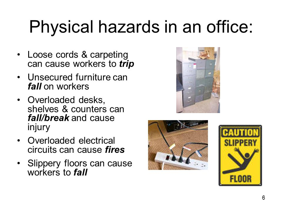 6 Physical hazards in an office: Loose cords & carpeting can cause workers to trip Unsecured furniture can fall on workers Overloaded desks, shelves & counters can fall/break and cause injury Overloaded electrical circuits can cause fires Slippery floors can cause workers to fall