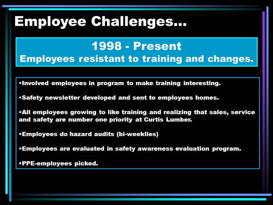 Employee Challenges... 1998 - Present Employees resistant to training and changes.