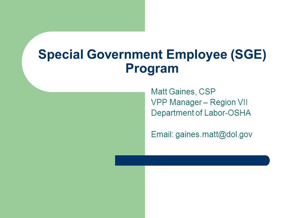 Special Government Employee (SGE) Program Matt Gaines, CSP VPP Manager – Region VII Department of Labor-OSHA Email: gaines.matt@dol.gov
