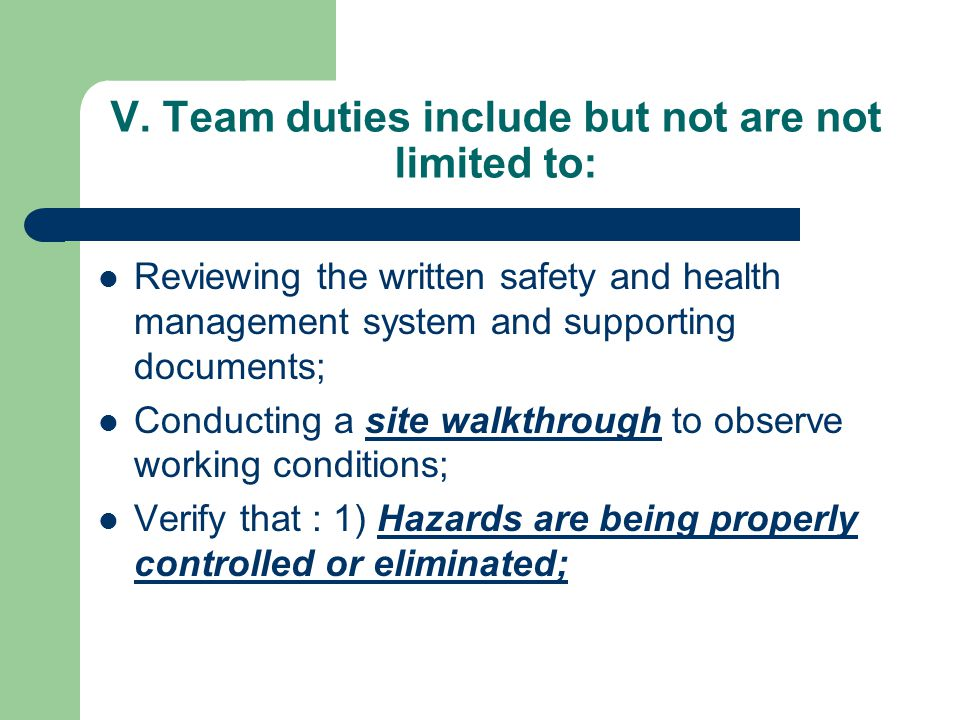 V. Team duties include but not are not limited to: Reviewing the written safety and health management system and supporting documents; Conducting a si