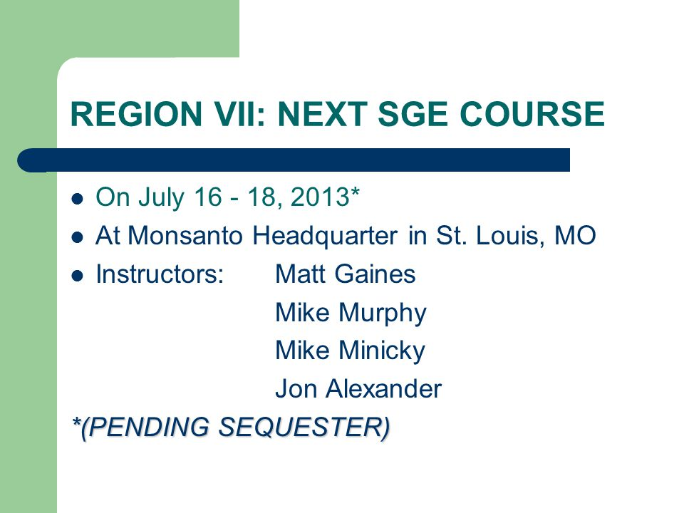 REGION VII: NEXT SGE COURSE On July 16 - 18, 2013* At Monsanto Headquarter in St.