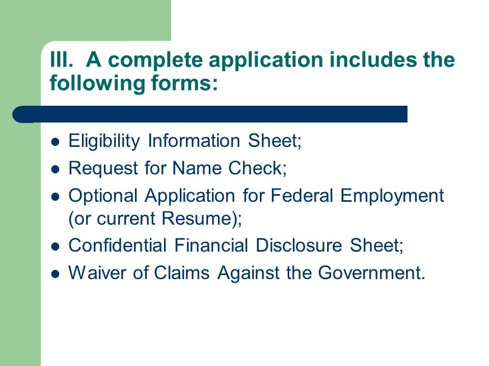 III. A complete application includes the following forms: Eligibility Information Sheet; Request for Name Check; Optional Application for Federal Empl