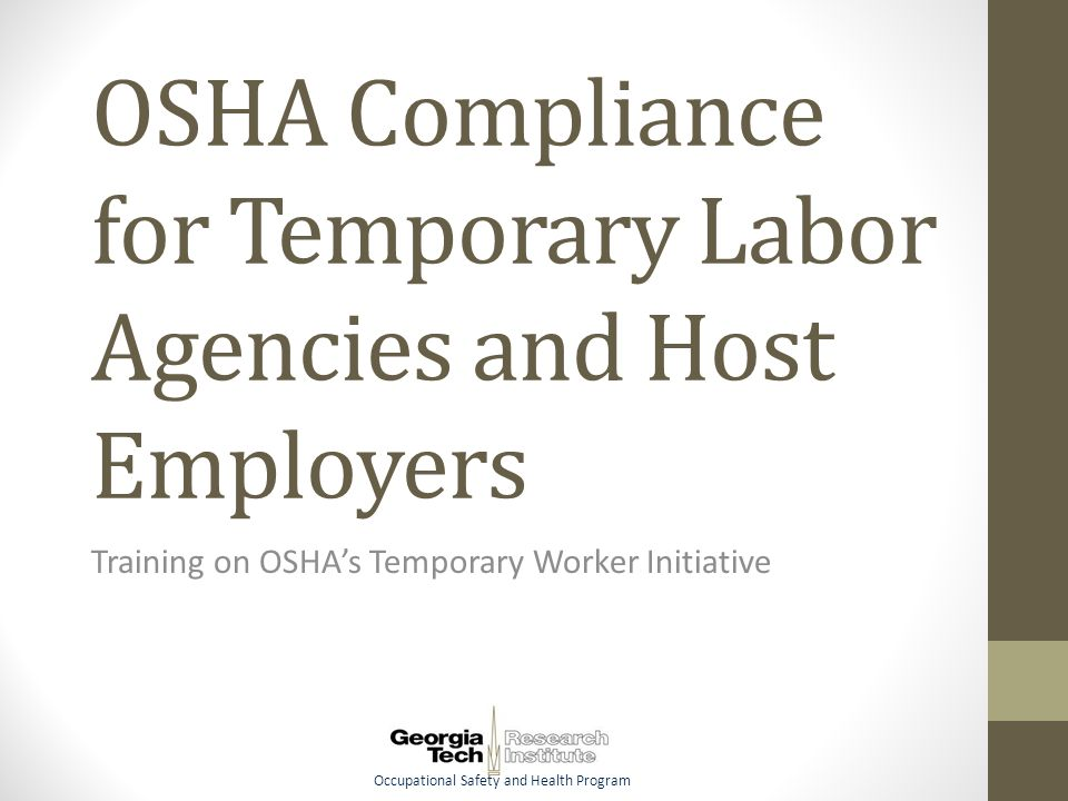 Occupational Safety and Health Program OSHA Compliance for Temporary Labor Agencies and Host Employers Training on OSHA's Temporary Worker Initiative