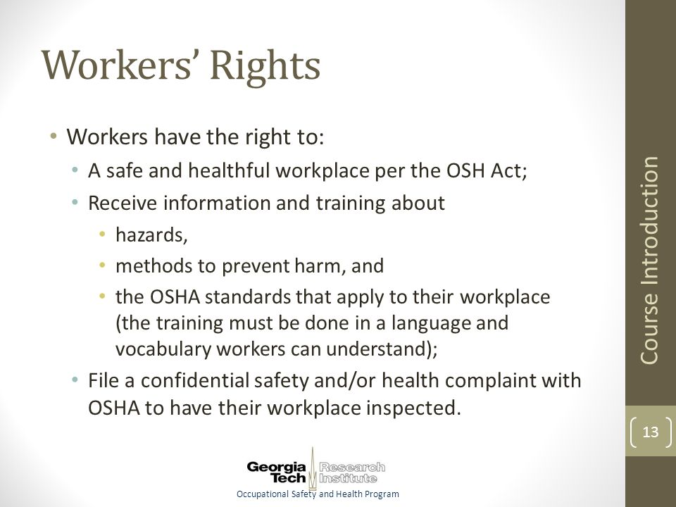 Occupational Safety and Health Program Workers' Rights Workers have the right to: A safe and healthful workplace per the OSH Act; Receive information and training about hazards, methods to prevent harm, and the OSHA standards that apply to their workplace (the training must be done in a language and vocabulary workers can understand); File a confidential safety and/or health complaint with OSHA to have their workplace inspected.