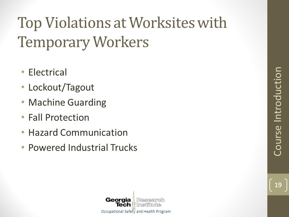 Occupational Safety and Health Program Top Violations at Worksites with Temporary Workers Electrical Lockout/Tagout Machine Guarding Fall Protection Hazard Communication Powered Industrial Trucks Course Introduction 19