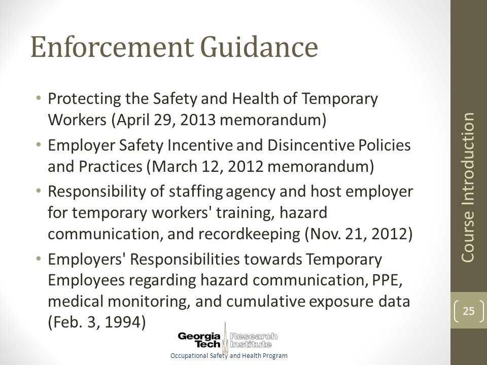 Occupational Safety and Health Program Enforcement Guidance Protecting the Safety and Health of Temporary Workers (April 29, 2013 memorandum) Employer Safety Incentive and Disincentive Policies and Practices (March 12, 2012 memorandum) Responsibility of staffing agency and host employer for temporary workers training, hazard communication, and recordkeeping (Nov.