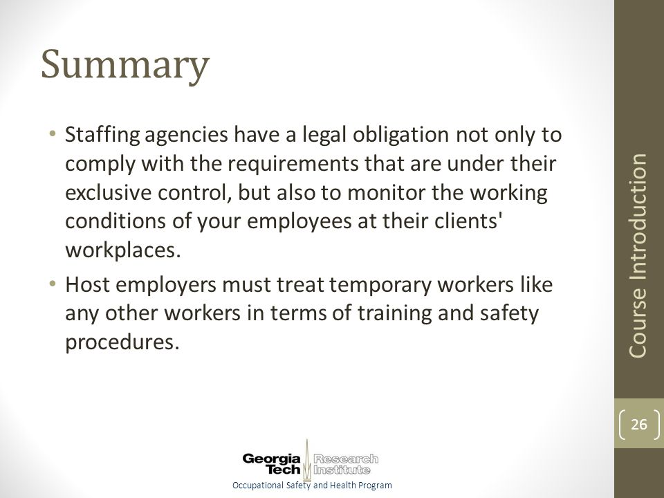 Occupational Safety and Health Program Summary Staffing agencies have a legal obligation not only to comply with the requirements that are under their exclusive control, but also to monitor the working conditions of your employees at their clients workplaces.