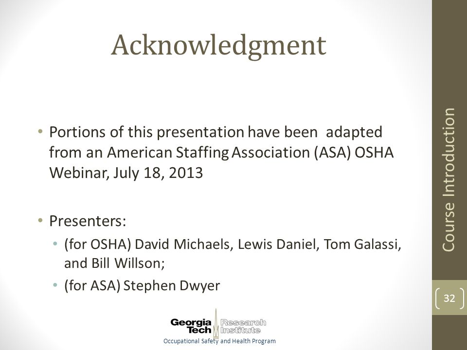 Occupational Safety and Health Program Acknowledgment Portions of this presentation have been adapted from an American Staffing Association (ASA) OSHA Webinar, July 18, 2013 Presenters: (for OSHA) David Michaels, Lewis Daniel, Tom Galassi, and Bill Willson; (for ASA) Stephen Dwyer Course Introduction 32