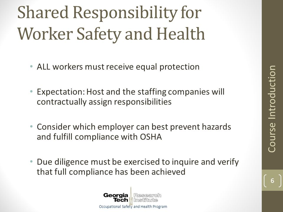 Occupational Safety and Health Program Shared Responsibility for Worker Safety and Health ALL workers must receive equal protection Expectation: Host and the staffing companies will contractually assign responsibilities Consider which employer can best prevent hazards and fulfill compliance with OSHA Due diligence must be exercised to inquire and verify that full compliance has been achieved Course Introduction 6