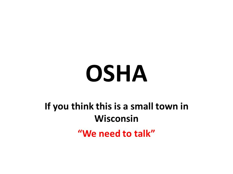 OSHA If you think this is a small town in Wisconsin We need to talk