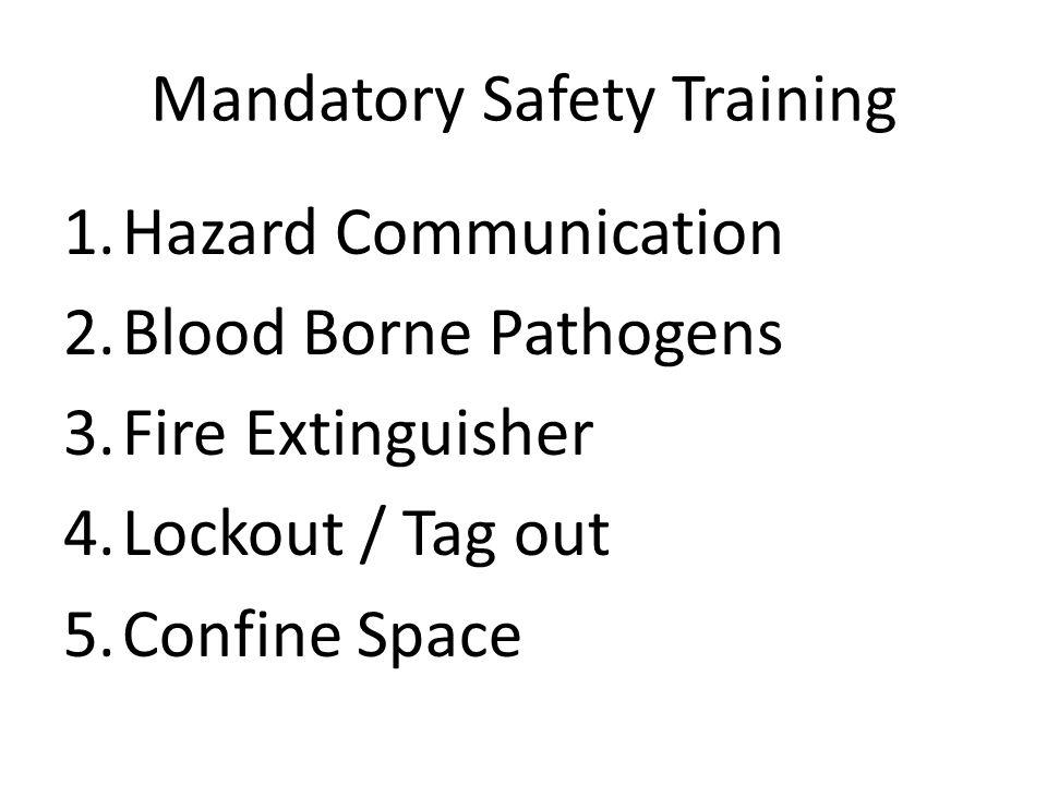 Mandatory Safety Training 1.Hazard Communication 2.Blood Borne Pathogens 3.Fire Extinguisher 4.Lockout / Tag out 5.Confine Space