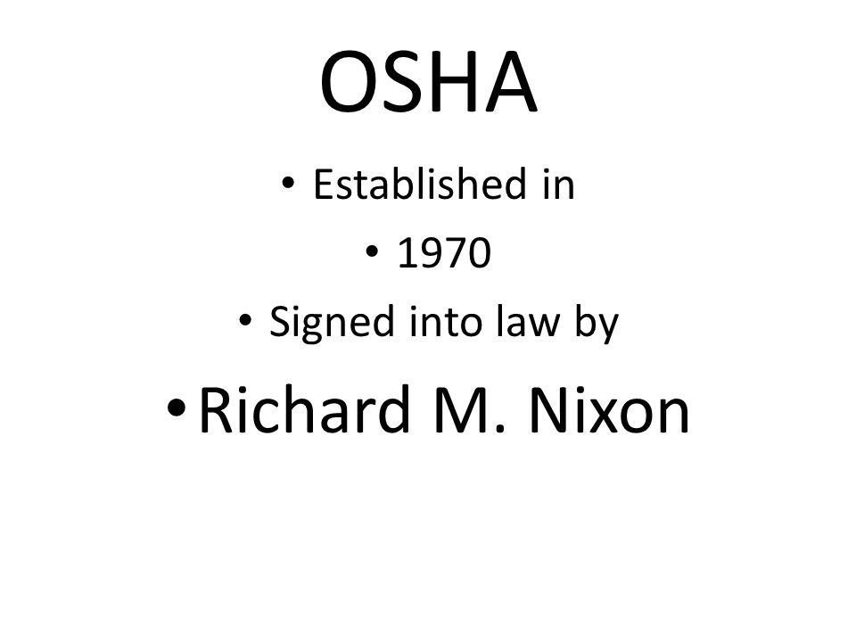 OSHA Established in 1970 Signed into law by Richard M. Nixon