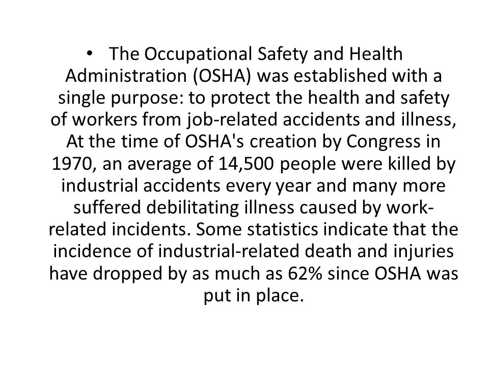 The Occupational Safety and Health Administration (OSHA) was established with a single purpose: to protect the health and safety of workers from job-related accidents and illness, At the time of OSHA s creation by Congress in 1970, an average of 14,500 people were killed by industrial accidents every year and many more suffered debilitating illness caused by work- related incidents.