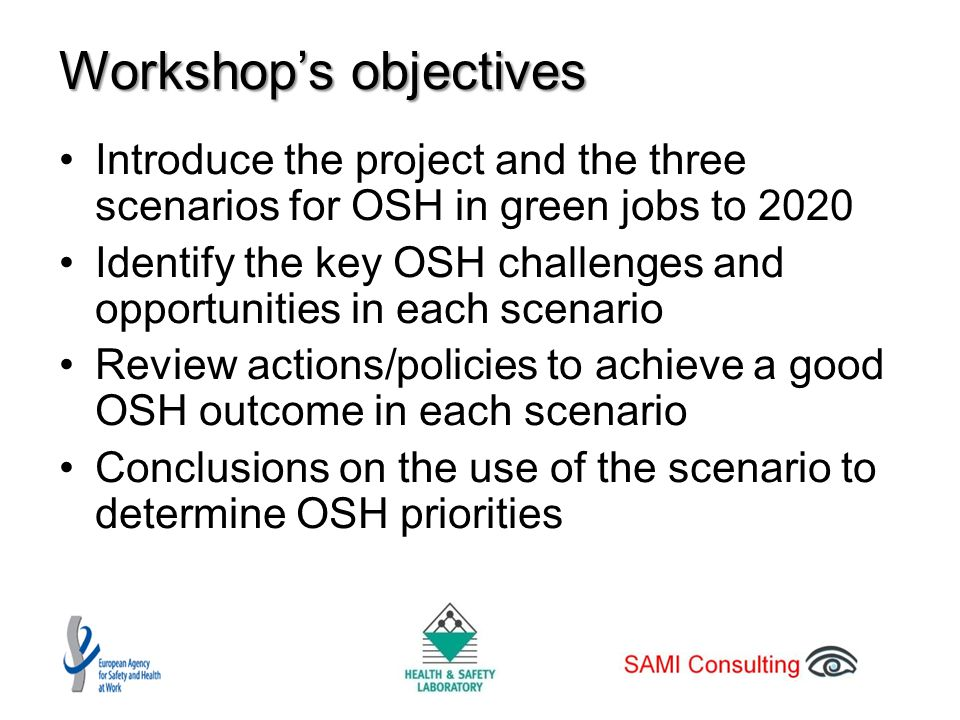 Workshop's objectives Introduce the project and the three scenarios for OSH in green jobs to 2020 Identify the key OSH challenges and opportunities in each scenario Review actions/policies to achieve a good OSH outcome in each scenario Conclusions on the use of the scenario to determine OSH priorities