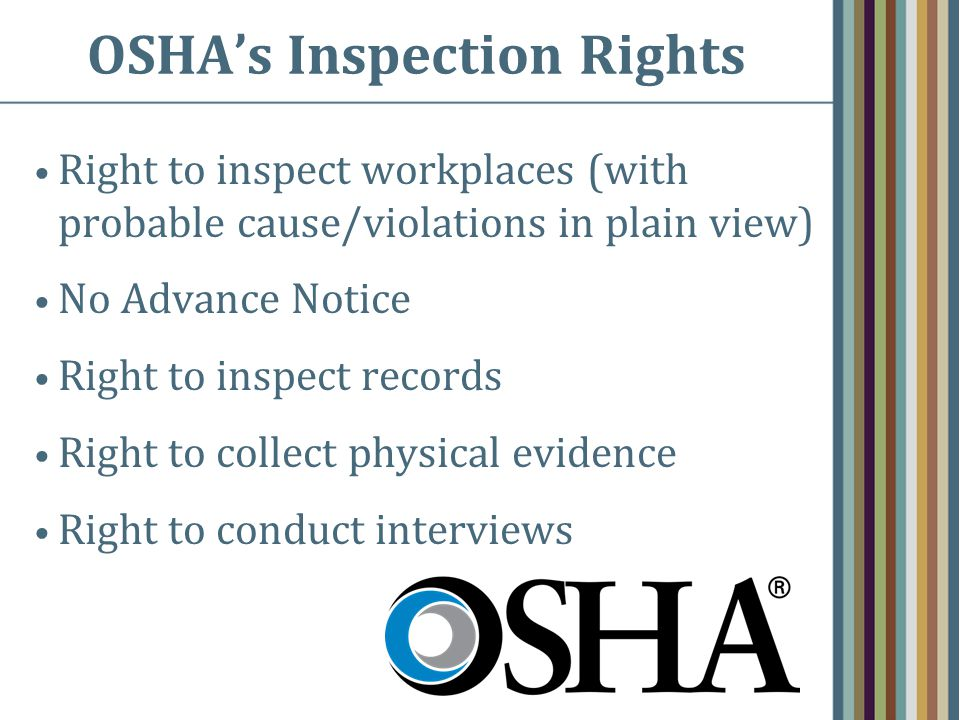 OSHA's Inspection Rights Right to inspect workplaces (with probable cause/violations in plain view) No Advance Notice Right to inspect records Right to collect physical evidence Right to conduct interviews