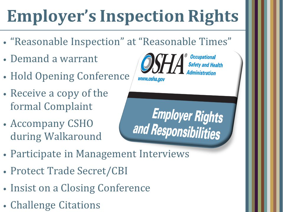 Employer's Inspection Rights Reasonable Inspection at Reasonable Times Demand a warrant Hold Opening Conference Receive a copy of the formal Complaint Accompany CSHO during Walkaround Participate in Management Interviews Protect Trade Secret/CBI Insist on a Closing Conference Challenge Citations