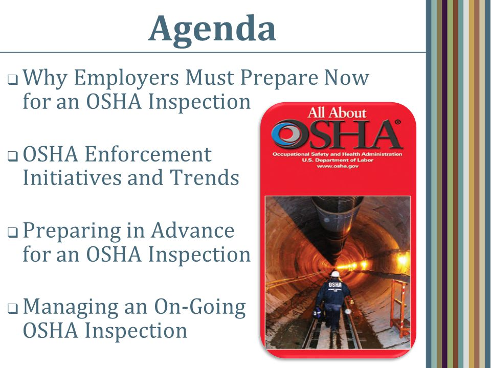 Agenda  Why Employers Must Prepare Now for an OSHA Inspection  OSHA Enforcement Initiatives and Trends  Preparing in Advance for an OSHA Inspection  Managing an On-Going OSHA Inspection
