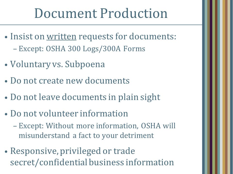 Document Production Insist on written requests for documents: –Except: OSHA 300 Logs/300A Forms Voluntary vs. Subpoena Do not create new documents Do