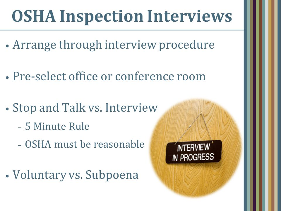 OSHA Inspection Interviews Arrange through interview procedure Pre-select office or conference room Stop and Talk vs.