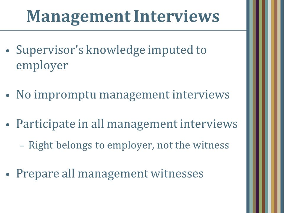 Management Interviews Supervisor's knowledge imputed to employer No impromptu management interviews Participate in all management interviews – Right belongs to employer, not the witness Prepare all management witnesses